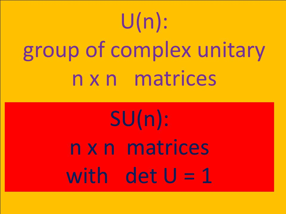 U(n): group of complex unitary n x n matrices SU(n): n x n matrices with det U = 1