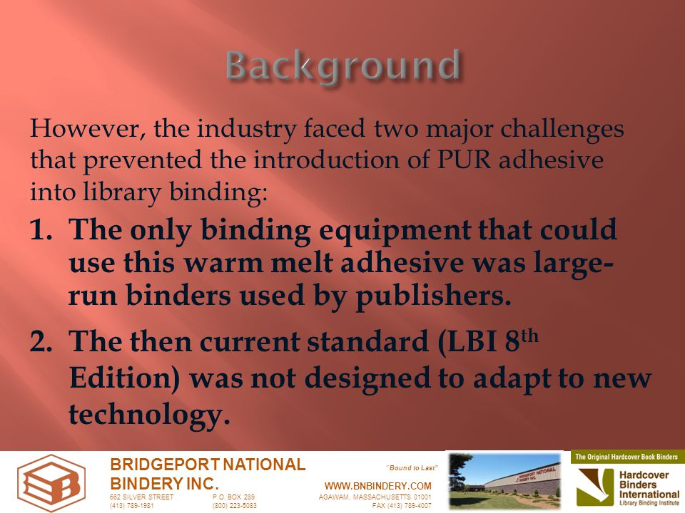 However, the industry faced two major challenges that prevented the introduction of PUR adhesive into library binding: bnb BRIDGEPORT NATIONAL Bound to Last BINDERY INC.