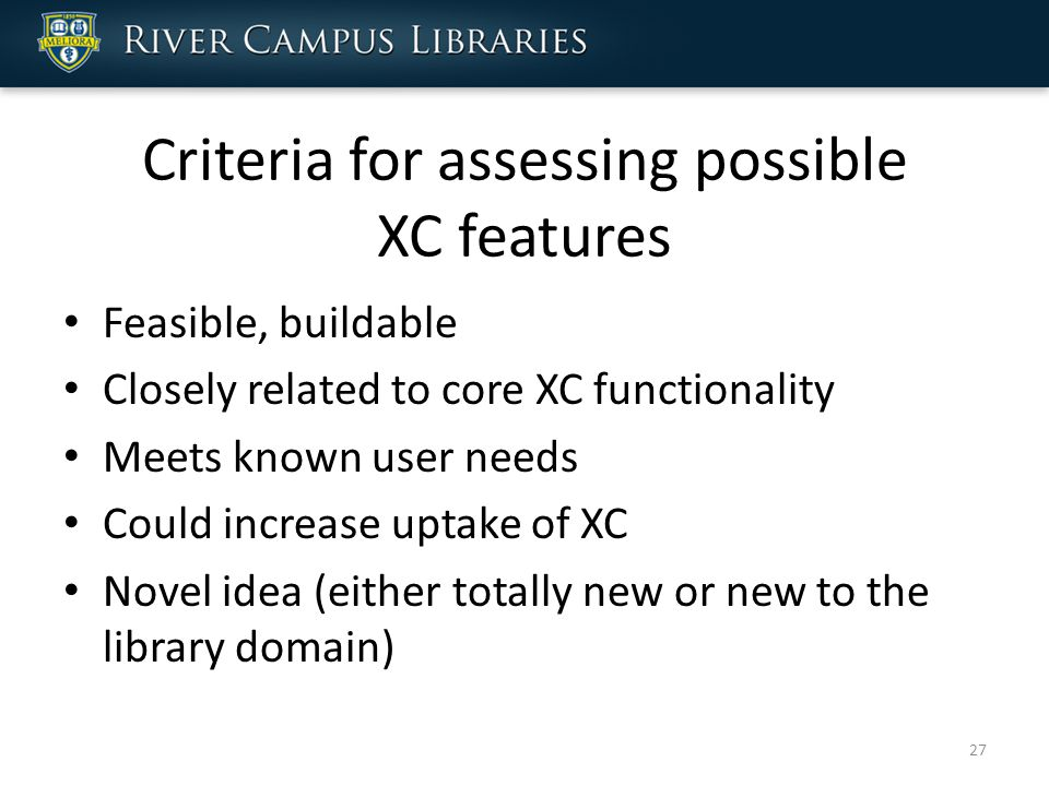Criteria for assessing possible XC features Feasible, buildable Closely related to core XC functionality Meets known user needs Could increase uptake of XC Novel idea (either totally new or new to the library domain) 27