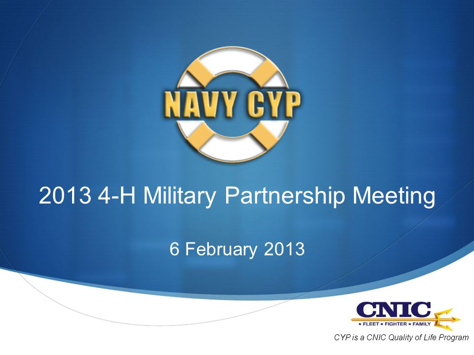 2013 4-H Military Partnership Meeting 6 February 2013 CYP is a CNIC Quality of Life Program