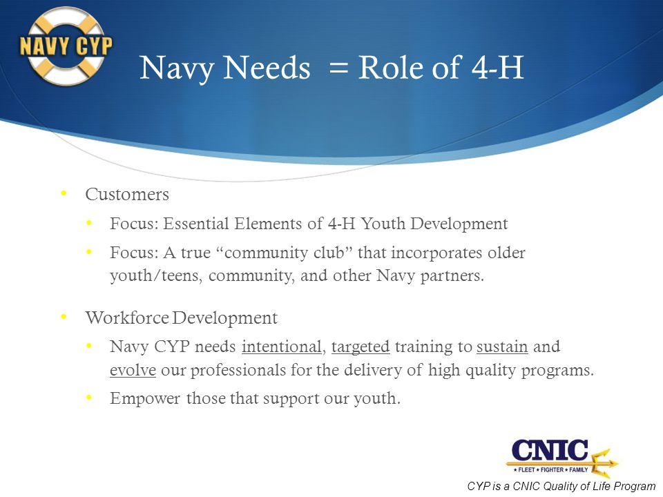 CYP is a CNIC Quality of Life Program Navy Needs = Role of 4-H Customers Focus: Essential Elements of 4-H Youth Development Focus: A true community club that incorporates older youth/teens, community, and other Navy partners.