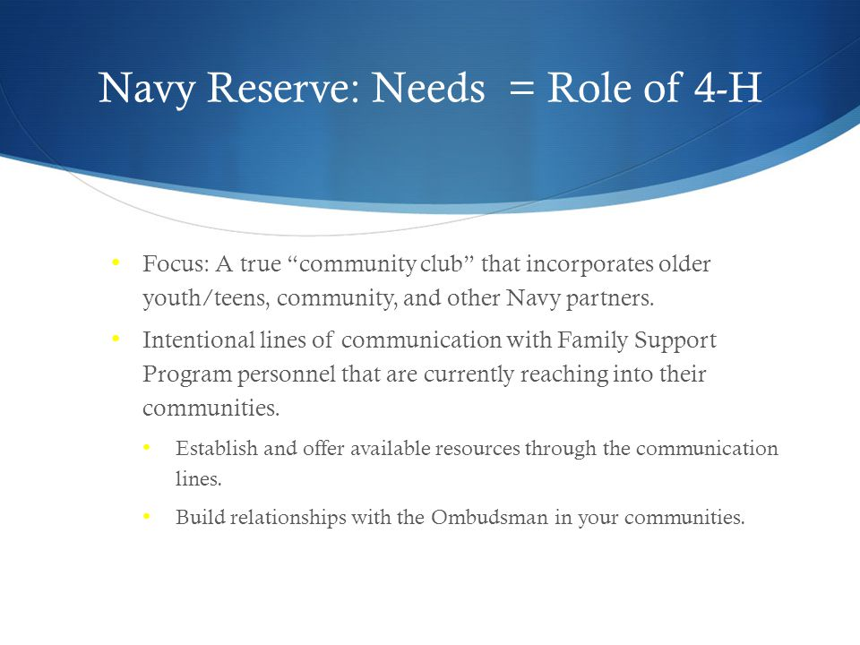 Navy Reserve: Needs = Role of 4-H Focus: A true community club that incorporates older youth/teens, community, and other Navy partners.