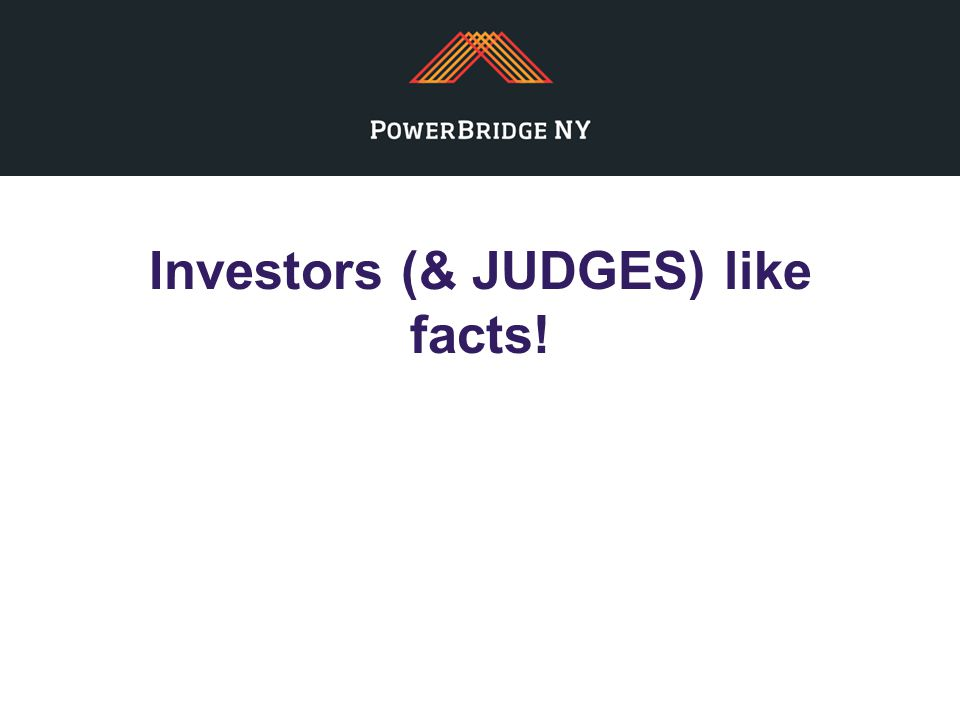 Investors (& JUDGES) like facts!