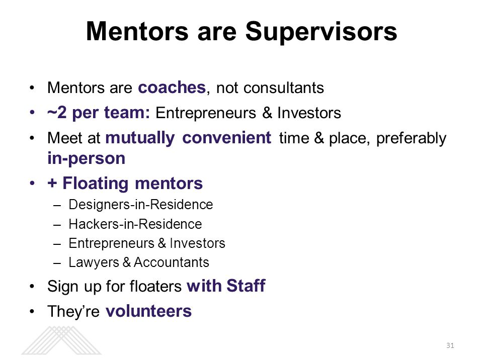 Mentors are coaches, not consultants ~2 per team: Entrepreneurs & Investors Meet at mutually convenient time & place, preferably in-person + Floating mentors –Designers-in-Residence –Hackers-in-Residence –Entrepreneurs & Investors –Lawyers & Accountants Sign up for floaters with Staff They're volunteers Mentors are Supervisors 31