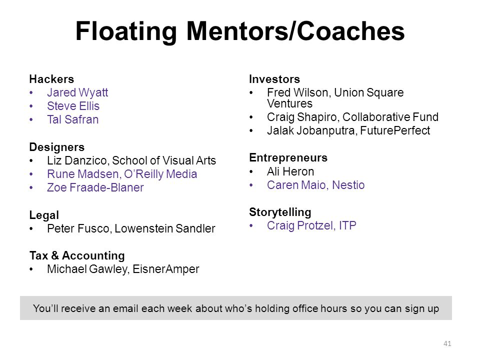 Floating Mentors/Coaches Hackers Jared Wyatt Steve Ellis Tal Safran Designers Liz Danzico, School of Visual Arts Rune Madsen, O'Reilly Media Zoe Fraade-Blaner Legal Peter Fusco, Lowenstein Sandler Tax & Accounting Michael Gawley, EisnerAmper Investors Fred Wilson, Union Square Ventures Craig Shapiro, Collaborative Fund Jalak Jobanputra, FuturePerfect Entrepreneurs Ali Heron Caren Maio, Nestio Storytelling Craig Protzel, ITP 41 You'll receive an email each week about who's holding office hours so you can sign up