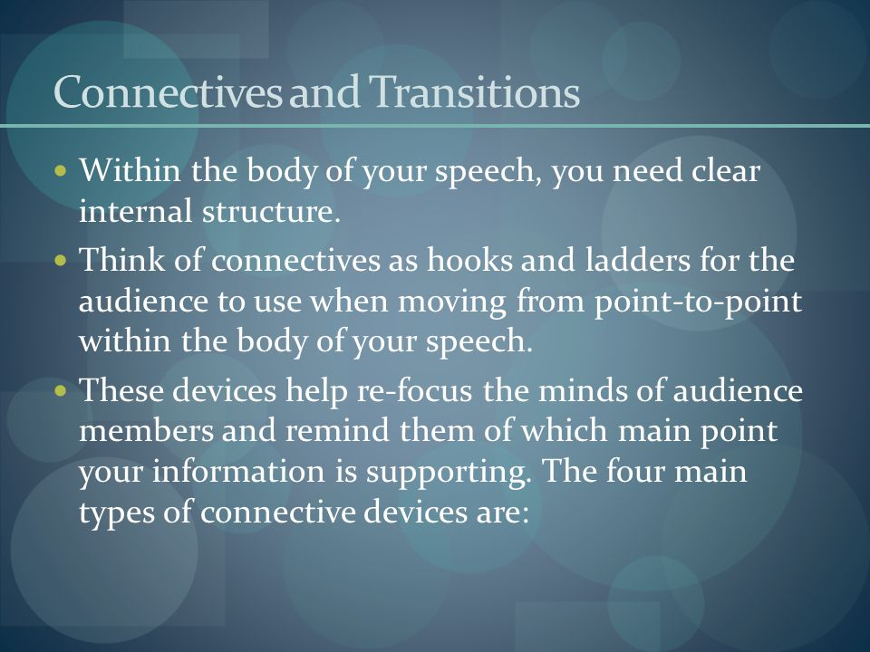 Connectives and Transitions Within the body of your speech, you need clear internal structure. Think of connectives as hooks and ladders for the audie