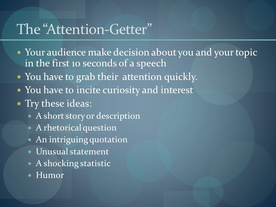 """The """"Attention-Getter"""" Your audience make decision about you and your topic in the first 10 seconds of a speech You have to grab their attention quick"""