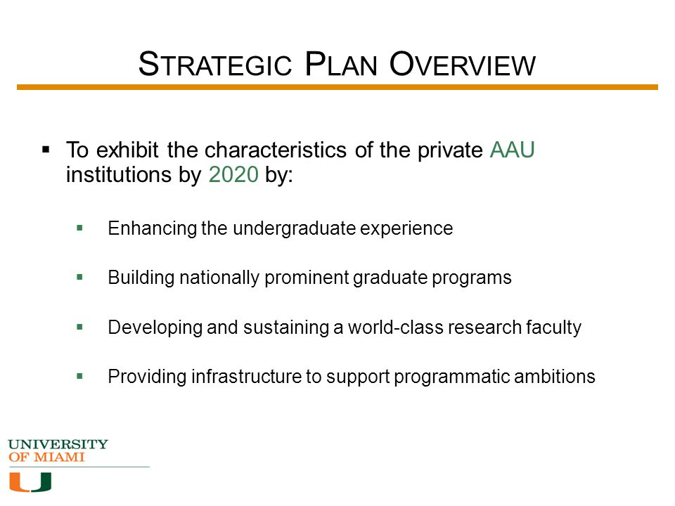 S TRATEGIC P LAN O VERVIEW  To exhibit the characteristics of the private AAU institutions by 2020 by:  Enhancing the undergraduate experience  Building nationally prominent graduate programs  Developing and sustaining a world-class research faculty  Providing infrastructure to support programmatic ambitions