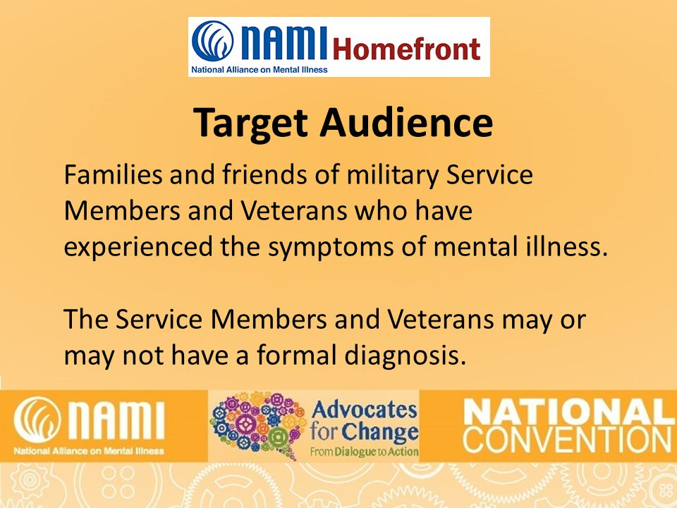Target Audience Families and friends of military Service Members and Veterans who have experienced the symptoms of mental illness.