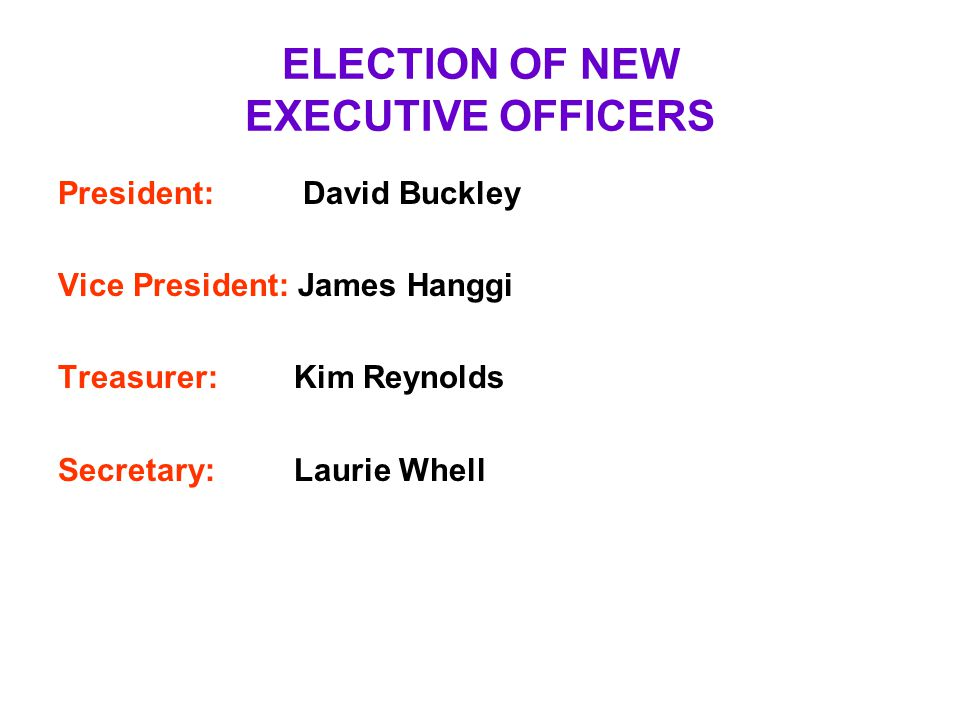 ELECTION OF NEW EXECUTIVE OFFICERS President: David Buckley Vice President: James Hanggi Treasurer: Kim Reynolds Secretary: Laurie Whell
