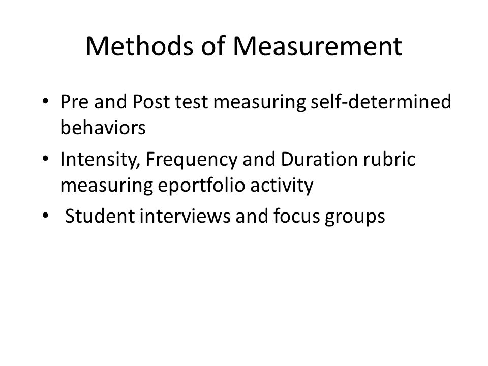 Methods of Measurement Pre and Post test measuring self-determined behaviors Intensity, Frequency and Duration rubric measuring eportfolio activity Student interviews and focus groups