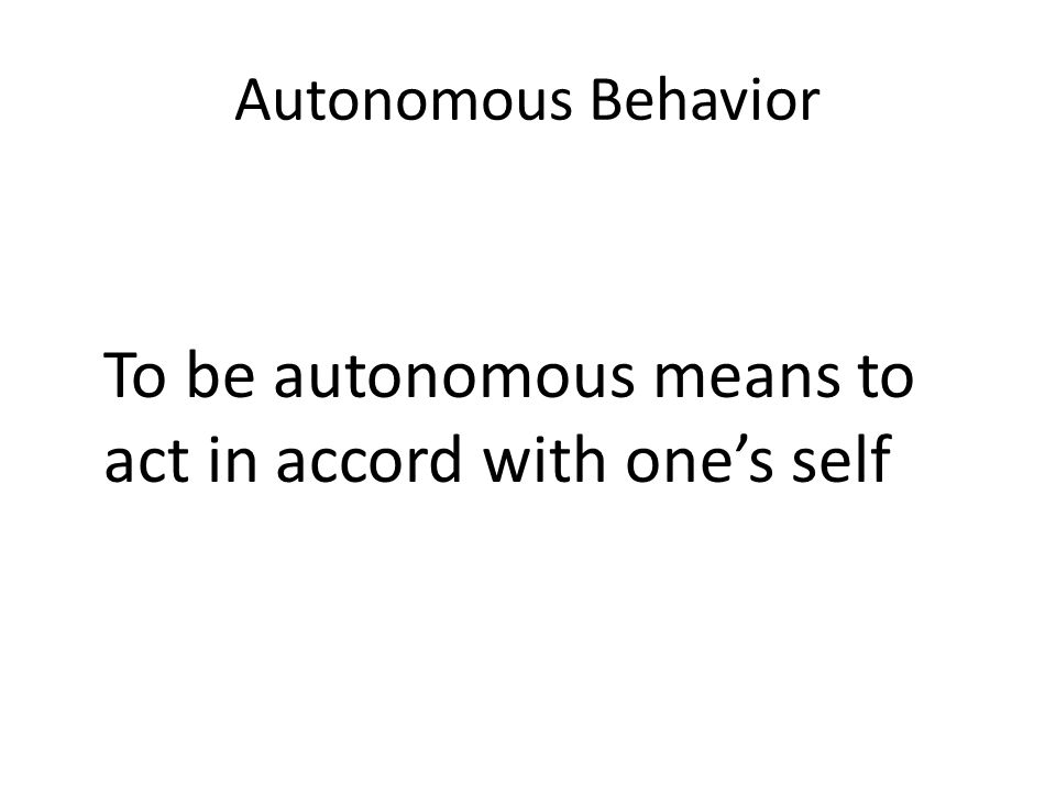 Autonomous Behavior To be autonomous means to act in accord with one's self