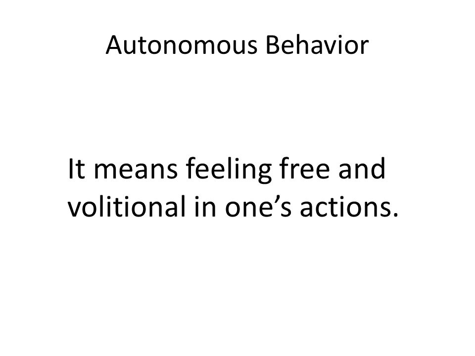Autonomous Behavior It means feeling free and volitional in one's actions.