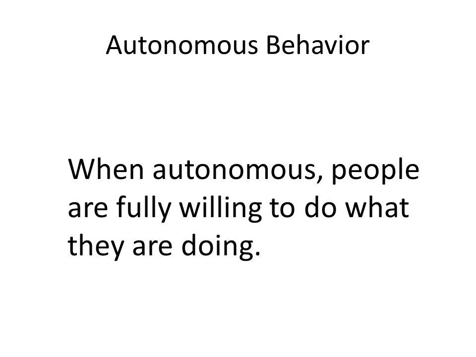 Autonomous Behavior When autonomous, people are fully willing to do what they are doing.