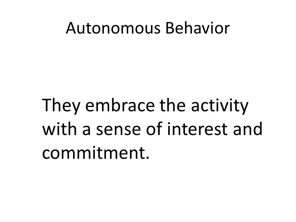 Autonomous Behavior They embrace the activity with a sense of interest and commitment.
