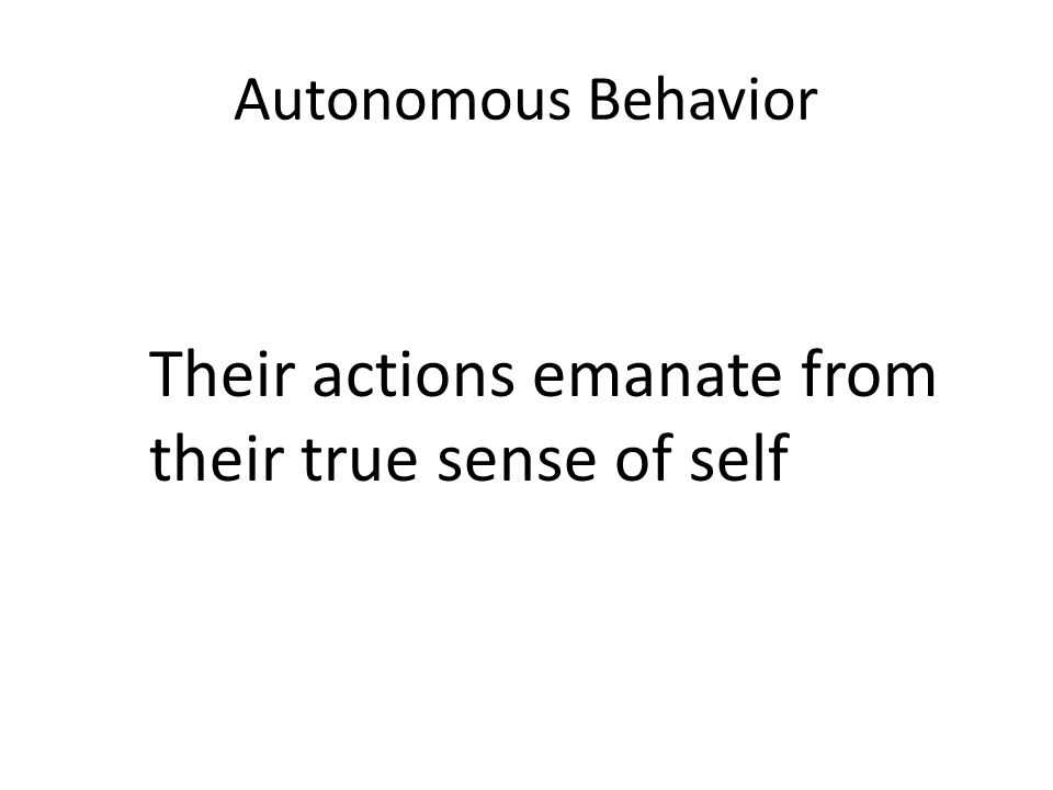 Autonomous Behavior Their actions emanate from their true sense of self