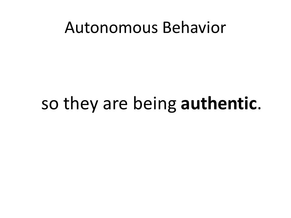 Autonomous Behavior so they are being authentic.