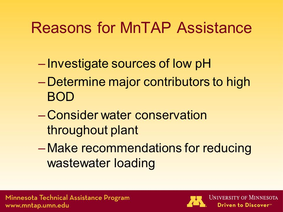 Reasons for MnTAP Assistance –Investigate sources of low pH –Determine major contributors to high BOD –Consider water conservation throughout plant –M