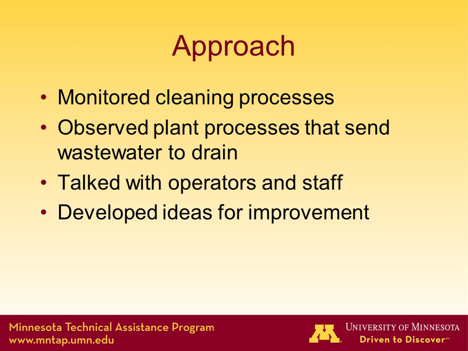 Approach Monitored cleaning processes Observed plant processes that send wastewater to drain Talked with operators and staff Developed ideas for impro