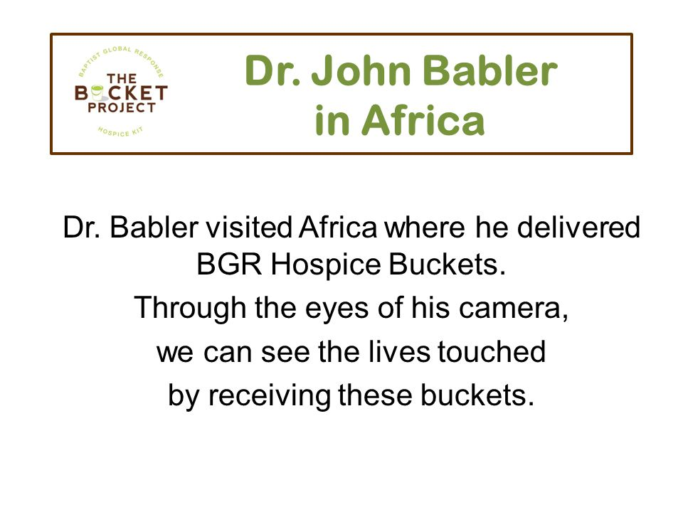 Dr. John Babler in Africa Dr. Babler visited Africa where he delivered BGR Hospice Buckets.