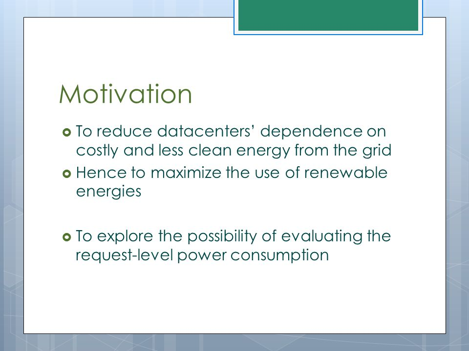 Motivation  To reduce datacenters' dependence on costly and less clean energy from the grid  Hence to maximize the use of renewable energies  To ex