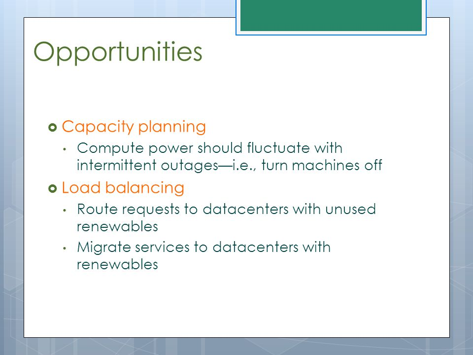 Opportunities  Capacity planning Compute power should fluctuate with intermittent outages—i.e., turn machines off  Load balancing Route requests to