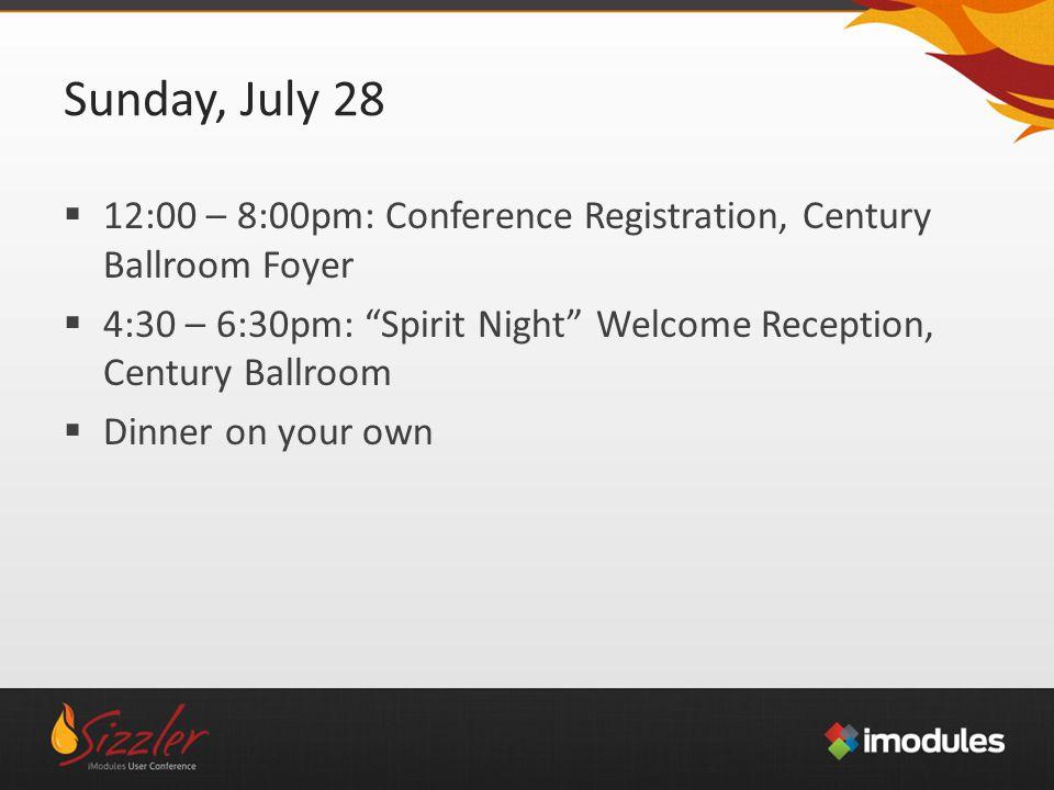 Sunday, July 28  12:00 – 8:00pm: Conference Registration, Century Ballroom Foyer  4:30 – 6:30pm: Spirit Night Welcome Reception, Century Ballroom  Dinner on your own
