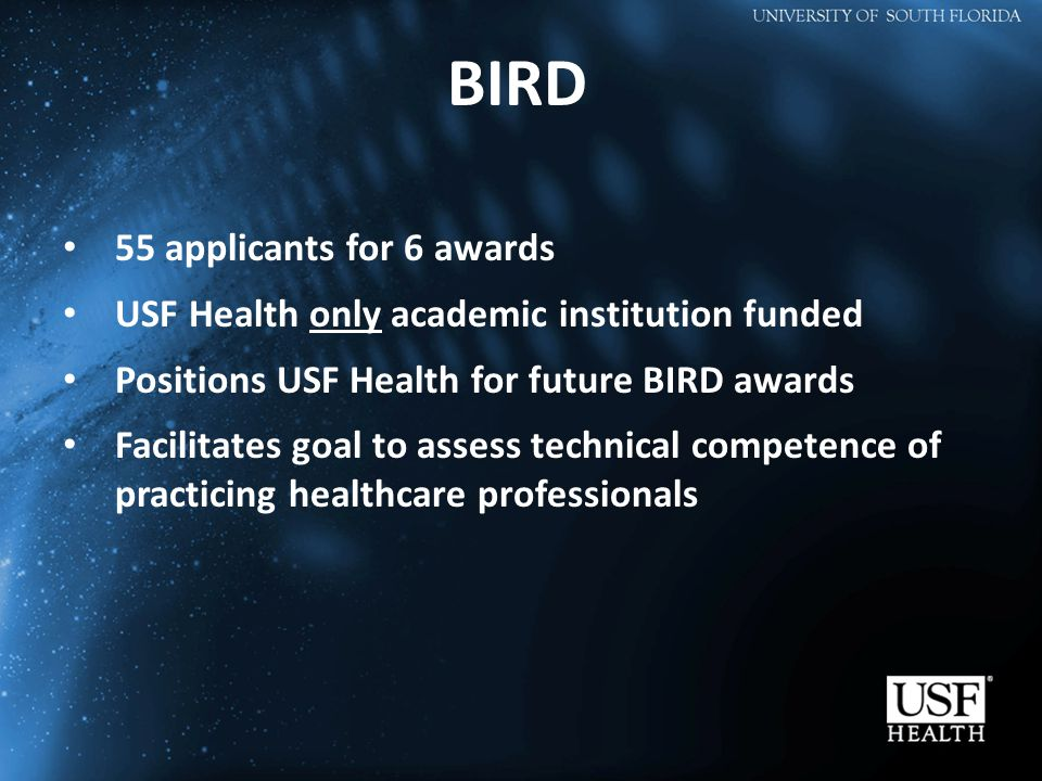 BIRD 55 applicants for 6 awards USF Health only academic institution funded Positions USF Health for future BIRD awards Facilitates goal to assess technical competence of practicing healthcare professionals