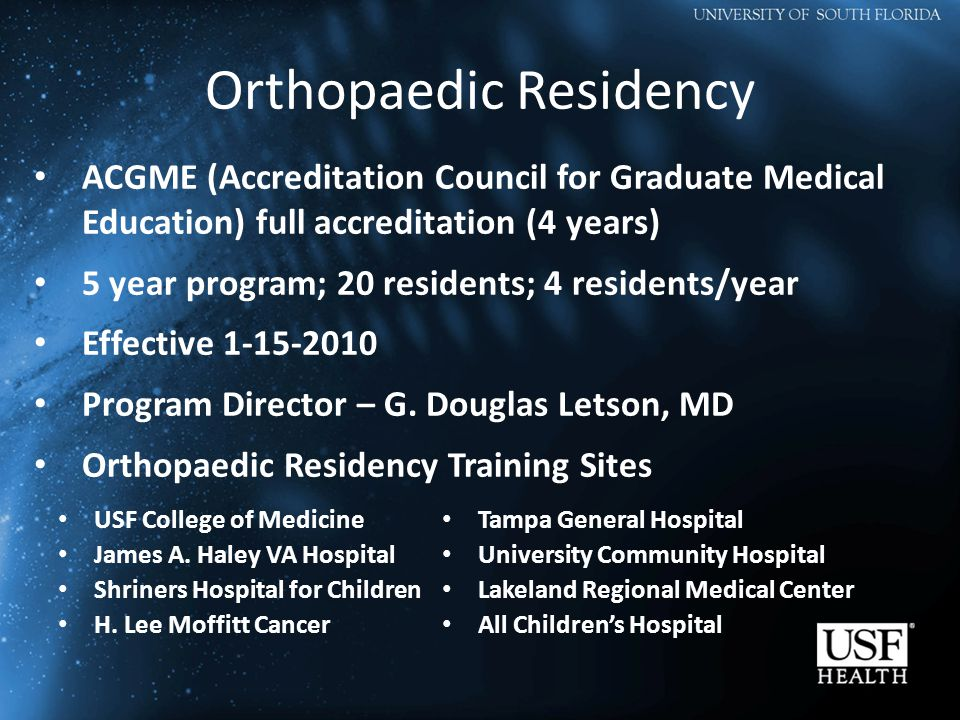Orthopaedic Residency ACGME (Accreditation Council for Graduate Medical Education) full accreditation (4 years) 5 year program; 20 residents; 4 residents/year Effective 1-15-2010 Program Director – G.