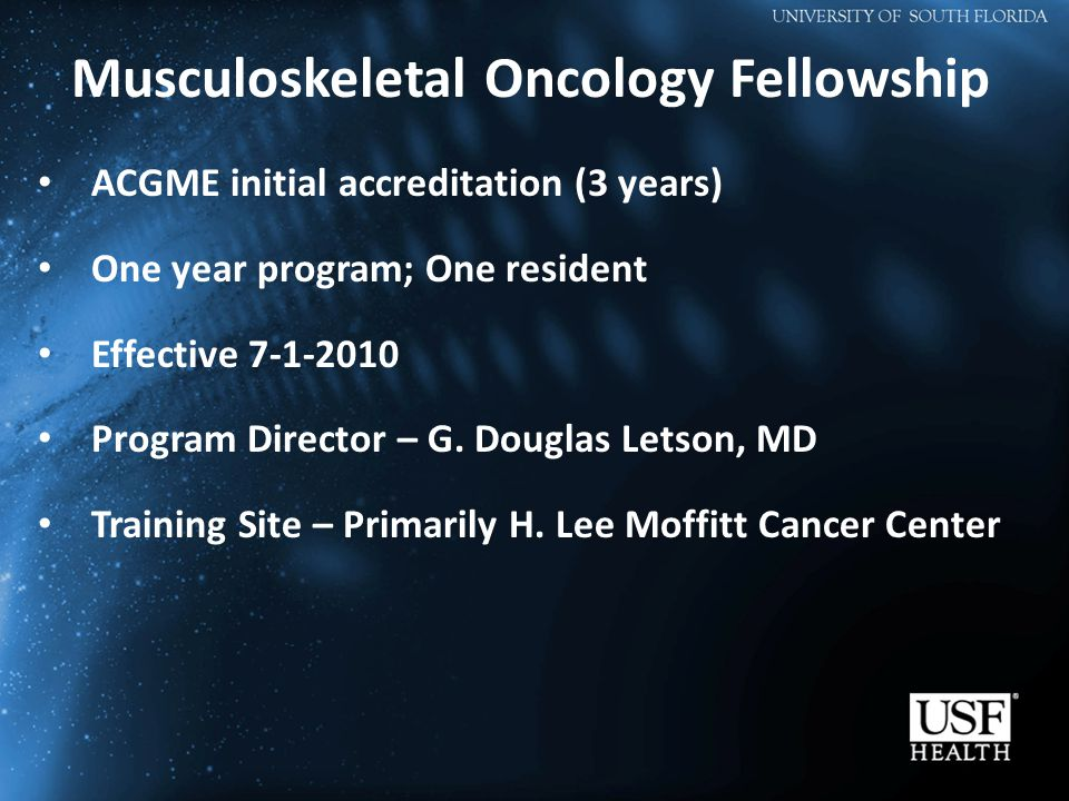 Musculoskeletal Oncology Fellowship ACGME initial accreditation (3 years) One year program; One resident Effective 7-1-2010 Program Director – G.