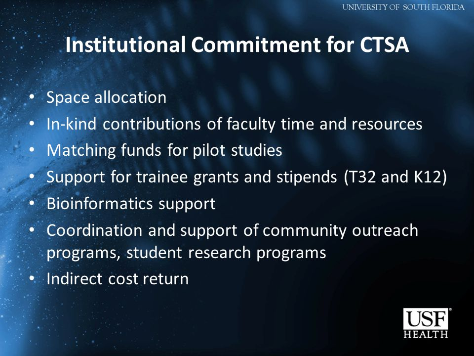 Institutional Commitment for CTSA Space allocation In-kind contributions of faculty time and resources Matching funds for pilot studies Support for trainee grants and stipends (T32 and K12) Bioinformatics support Coordination and support of community outreach programs, student research programs Indirect cost return