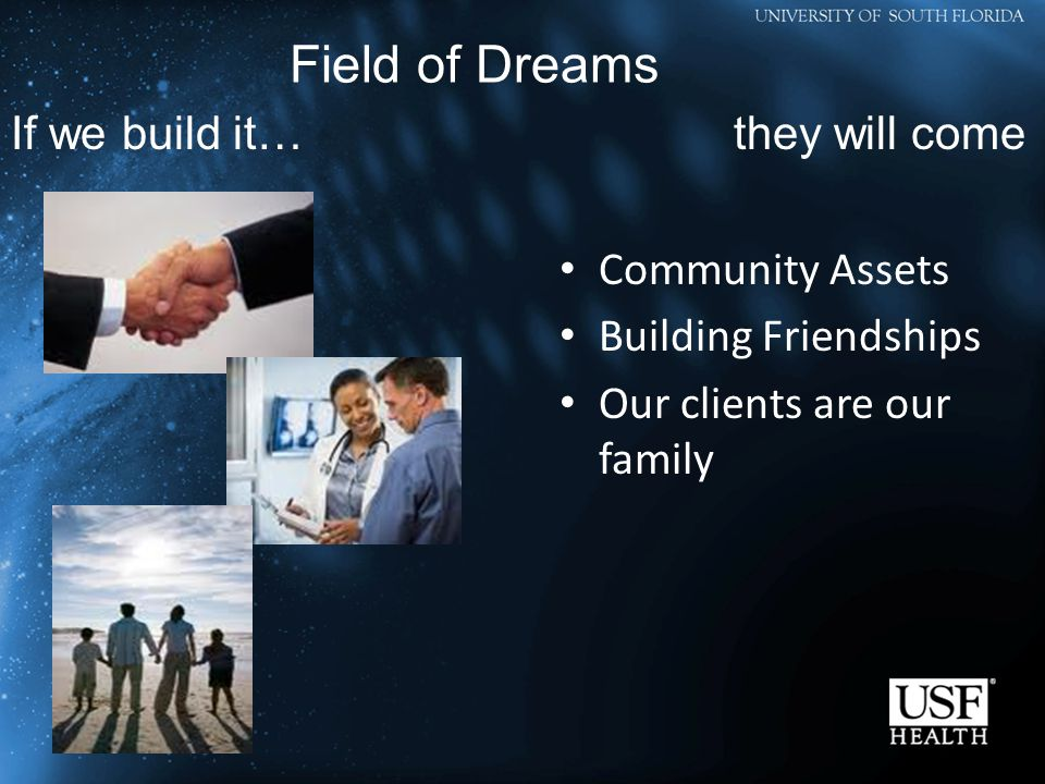 Community Assets Building Friendships Our clients are our family Field of Dreams If we build it…they will come