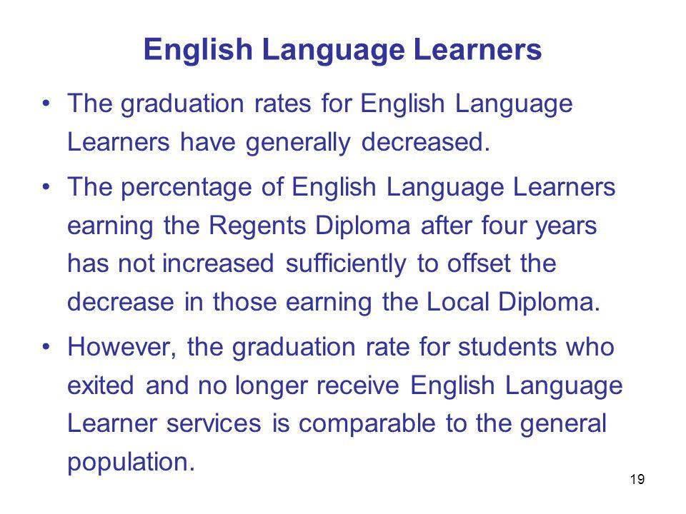19 English Language Learners The graduation rates for English Language Learners have generally decreased.