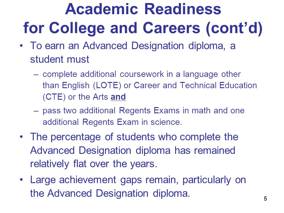 55 Academic Readiness for College and Careers (cont'd) To earn an Advanced Designation diploma, a student must –complete additional coursework in a language other than English (LOTE) or Career and Technical Education (CTE) or the Arts and –pass two additional Regents Exams in math and one additional Regents Exam in science.