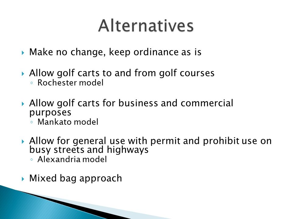  Make no change, keep ordinance as is  Allow golf carts to and from golf courses ◦ Rochester model  Allow golf carts for business and commercial purposes ◦ Mankato model  Allow for general use with permit and prohibit use on busy streets and highways ◦ Alexandria model  Mixed bag approach