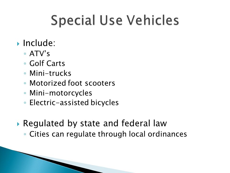  Include: ◦ ATV's ◦ Golf Carts ◦ Mini-trucks ◦ Motorized foot scooters ◦ Mini-motorcycles ◦ Electric-assisted bicycles  Regulated by state and feder