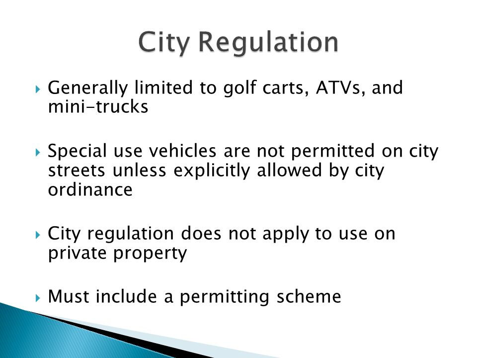  Generally limited to golf carts, ATVs, and mini-trucks  Special use vehicles are not permitted on city streets unless explicitly allowed by city ordinance  City regulation does not apply to use on private property  Must include a permitting scheme