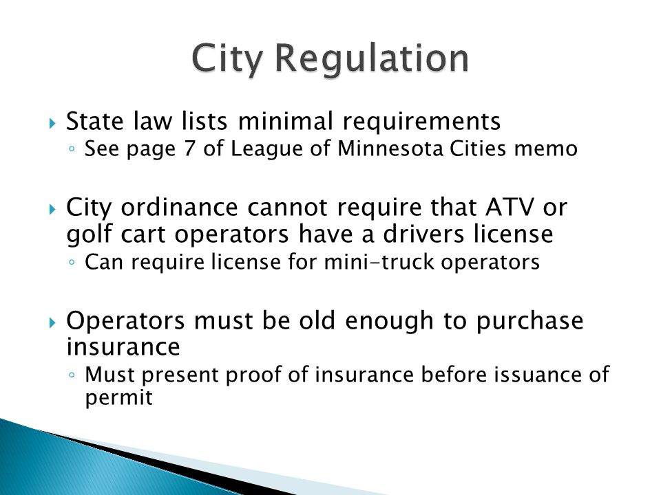  State law lists minimal requirements ◦ See page 7 of League of Minnesota Cities memo  City ordinance cannot require that ATV or golf cart operators have a drivers license ◦ Can require license for mini-truck operators  Operators must be old enough to purchase insurance ◦ Must present proof of insurance before issuance of permit