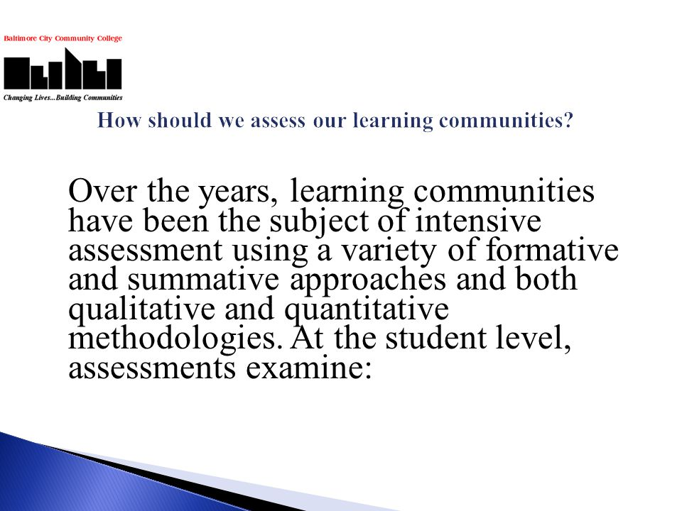 Over the years, learning communities have been the subject of intensive assessment using a variety of formative and summative approaches and both qual