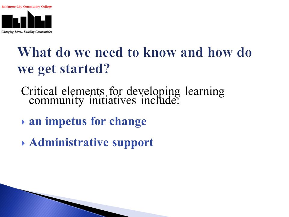 Critical elements for developing learning community initiatives include:  an impetus for change  Administrative support