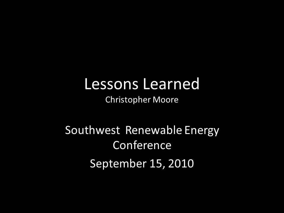 Lessons Learned Christopher Moore Southwest Renewable Energy Conference September 15, 2010