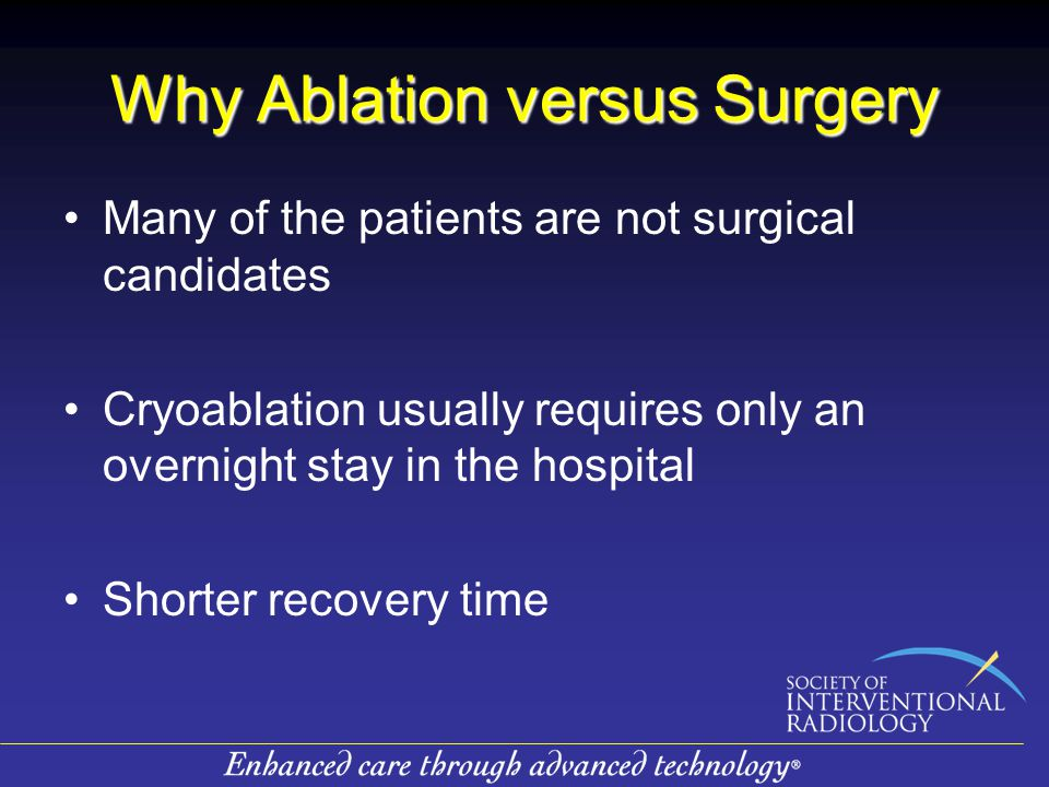 Why Ablation versus Surgery Many of the patients are not surgical candidates Cryoablation usually requires only an overnight stay in the hospital Shorter recovery time