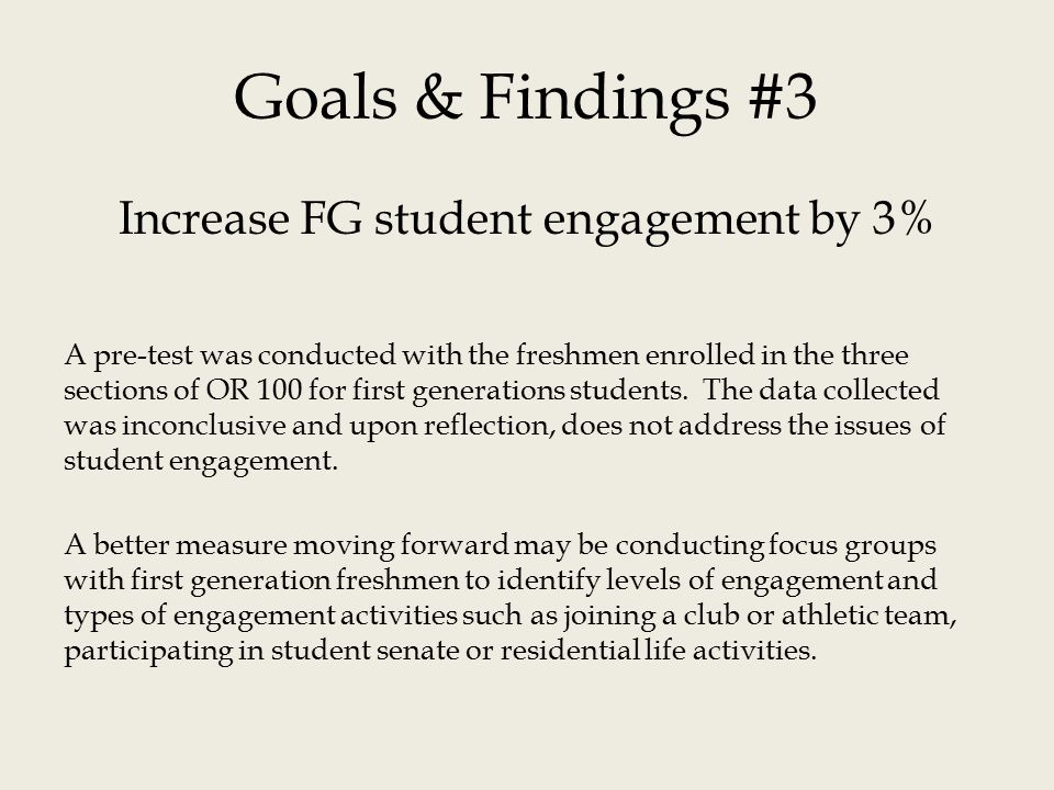 Goals & Findings #3 Increase FG student engagement by 3% A pre-test was conducted with the freshmen enrolled in the three sections of OR 100 for first generations students.