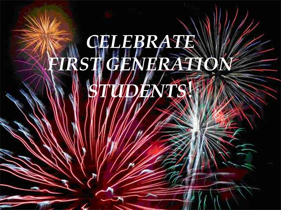 CELEBRATE FIRST GENERATION STUDENTS !