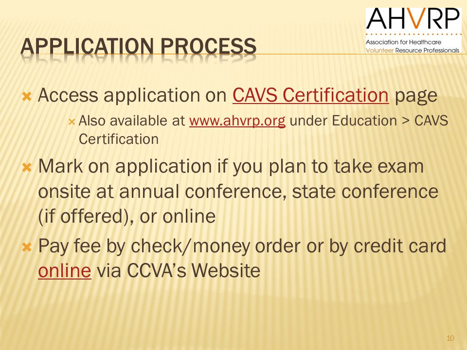  Access application on CAVS Certification pageCAVS Certification  Also available at www.ahvrp.org under Education > CAVS Certificationwww.ahvrp.org  Mark on application if you plan to take exam onsite at annual conference, state conference (if offered), or online  Pay fee by check/money order or by credit card online via CCVA's Website online 10