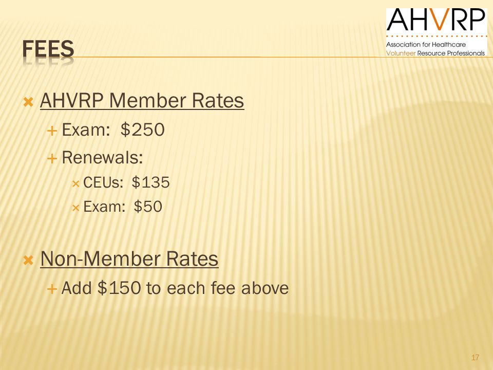  AHVRP Member Rates  Exam: $250  Renewals:  CEUs: $135  Exam: $50  Non-Member Rates  Add $150 to each fee above 17