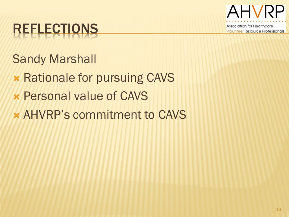 Sandy Marshall  Rationale for pursuing CAVS  Personal value of CAVS  AHVRP's commitment to CAVS 19