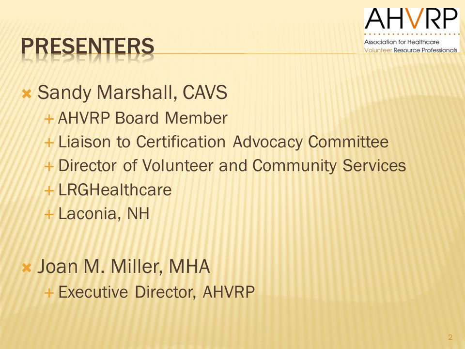  Sandy Marshall, CAVS  AHVRP Board Member  Liaison to Certification Advocacy Committee  Director of Volunteer and Community Services  LRGHealthcare  Laconia, NH  Joan M.