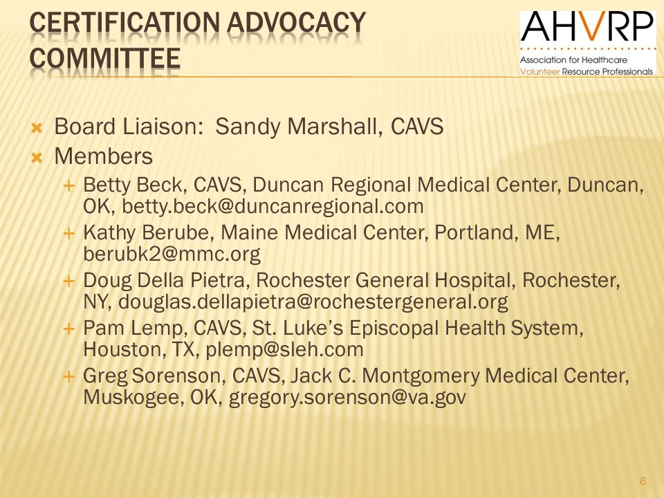  Board Liaison: Sandy Marshall, CAVS  Members  Betty Beck, CAVS, Duncan Regional Medical Center, Duncan, OK, betty.beck@duncanregional.com  Kathy Berube, Maine Medical Center, Portland, ME, berubk2@mmc.org  Doug Della Pietra, Rochester General Hospital, Rochester, NY, douglas.dellapietra@rochestergeneral.org  Pam Lemp, CAVS, St.