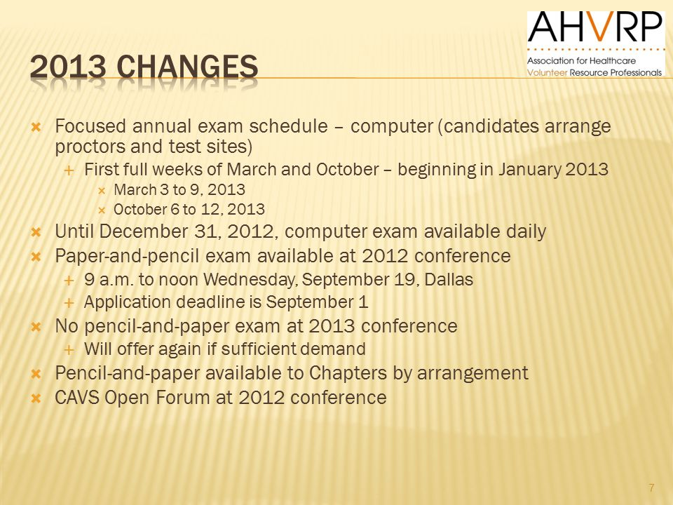 Focused annual exam schedule – computer (candidates arrange proctors and test sites)  First full weeks of March and October – beginning in January 2013  March 3 to 9, 2013  October 6 to 12, 2013  Until December 31, 2012, computer exam available daily  Paper-and-pencil exam available at 2012 conference  9 a.m.